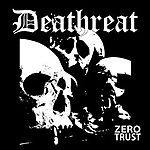 Deathreat, Deformeathing Production, Zero Trust, grindcore, Napalm Death, Superjoint Ritual, punk rock